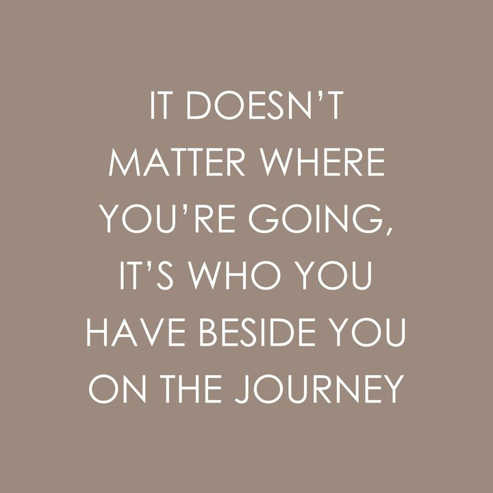 It doesn't matter where you're going, it's who you have beside you on the journey