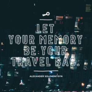 Let your memory be your travel bag. Aleksandr Solzhenitsyn