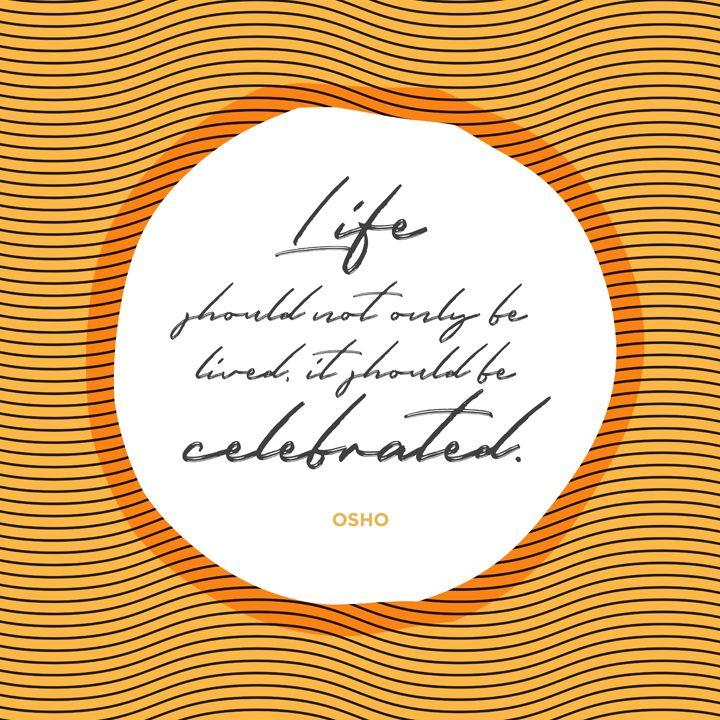 Life should not only be lived, it should be celebrated Osho