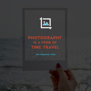 photography is a form of time travel. Neil deGrasse Tyson